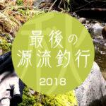 【源流の釣り2018】2018年最後のイワナ。締めくくりの源流キャンプ釣行。【その1】