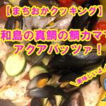 """【まちおかクッキング】宇和島の真鯛の鯛カマで""""アクアパッツァ""""作ったよ♪"""