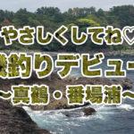 【神奈川の釣り】真鶴の磯・番場浦で磯釣り初体験♪迫りくるマッチョ魚たち♪その果てに見たものは? ~神奈川・真鶴~