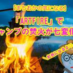 【まちおかの気になる】「ARTFIRE」でキャンプの焚火が七変化!?フォトジェニックなキャンプファイヤーになっちゃう♪気になる気になる!!