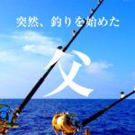 【父は突然に】あるときから突然、船釣りをするようになった編集長の父とは