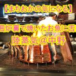 【まちおかの気になる】囲炉裏で焼いたお魚に舌鼓「陸蒸気(おかじょうき)@中野」!カウンター席がおすすめ♪
