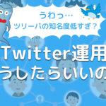 【うわっ…ツリーバの知名度低すぎ?】TwitterでWebメディア・ブログを広めていくにはどうしたらいいの?