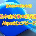 【まちおかの気になる】熱中症対策の新兵器!温度が13℃も普通の帽子より下がる?!Airpeak(エアピーク)の帽子が気になる!
