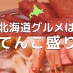 【驚愕の札幌の夜】北海道グルメってなんでこんなにてんこ盛りなの?