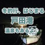 冬の釣行前哨戦!戸田でヌメっと夜の堤防釣り♪ くるら戸田の日帰り温泉が最高過ぎたよ♪