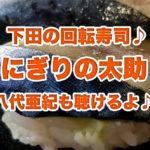 【にぎりの太助】しめサバに驚愕!下田の気取らない庶民的な回転寿司ならこちら。八代亜紀も聴けるよ♪